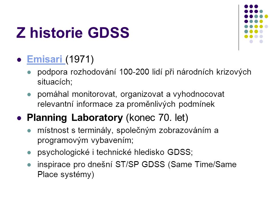 Z historie GDSS Emisari (1971) Emisari podpora rozhodování 100-200 lidí při národních krizových situacích; pomáhal monitorovat, organizovat a vyhodnocovat relevantní informace za proměnlivých podmínek Planning Laboratory (konec 70.