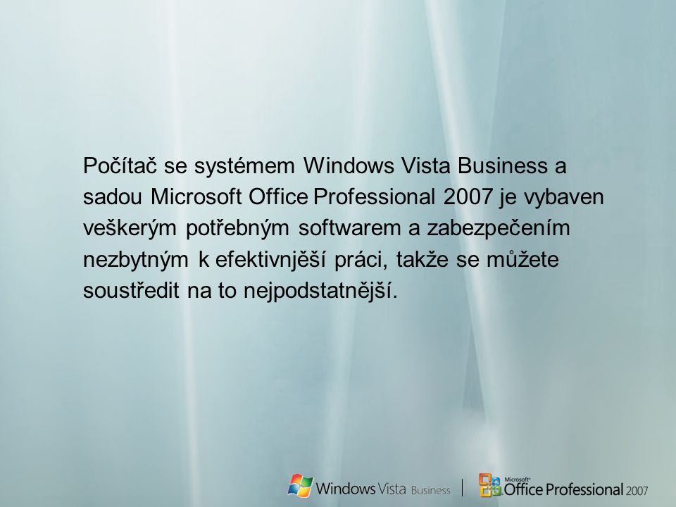 Počítač se systémem Windows Vista Business a sadou Microsoft Office Professional 2007 je vybaven veškerým potřebným softwarem a zabezpečením nezbytným k efektivnjěší práci, takže se můžete soustředit na to nejpodstatnější.