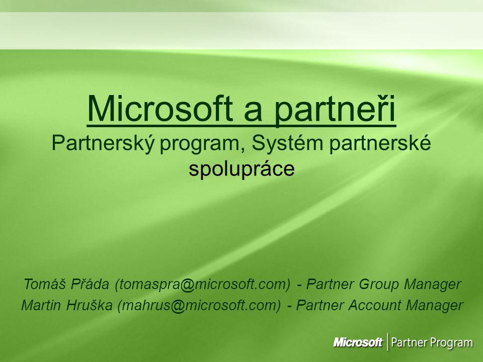 Microsoft a partneři Partnerský program, Systém partnerské spolupráce Tomáš Přáda (tomaspra@microsoft.com) - Partner Group Manager Martin Hruška (mahrus@microsoft.com) - Partner Account Manager