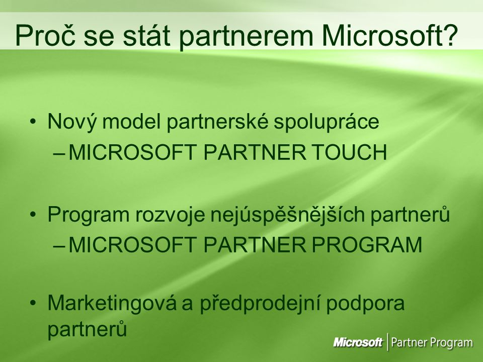 Microsoft Partner Touch 80% Partnerů 2% partnerů 6% partnerů Telefonická podpora Přímá podpora (oblastní) Přímá spolupráce 12% partnerů 50% 80% 90% Předprodejní technická podpora Distributoři MicrosoftPartnerský Marketing Telefon.