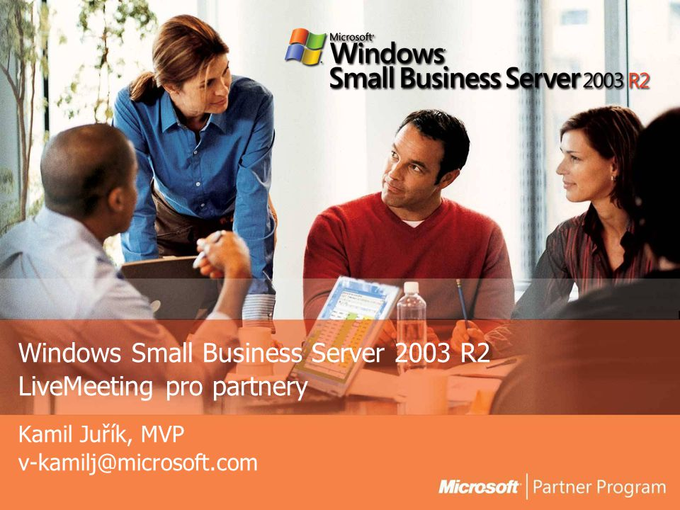 Windows Small Business Server 2003 R2 LiveMeeting pro partnery Kamil Juřík, MVP v-kamilj@microsoft.com