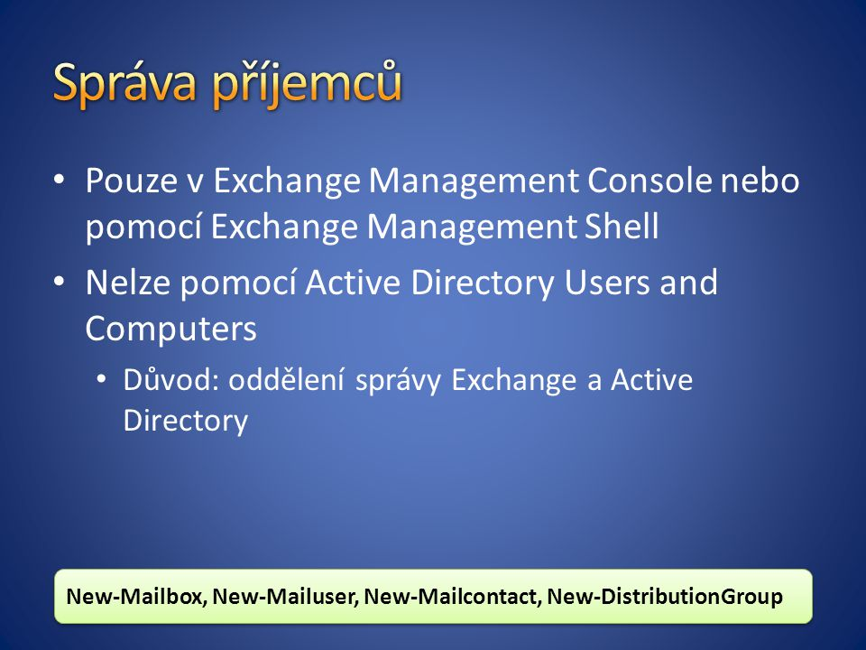 Pouze v Exchange Management Console nebo pomocí Exchange Management Shell Nelze pomocí Active Directory Users and Computers Důvod: oddělení správy Exchange a Active Directory New-Mailbox, New-Mailuser, New-Mailcontact, New-DistributionGroup