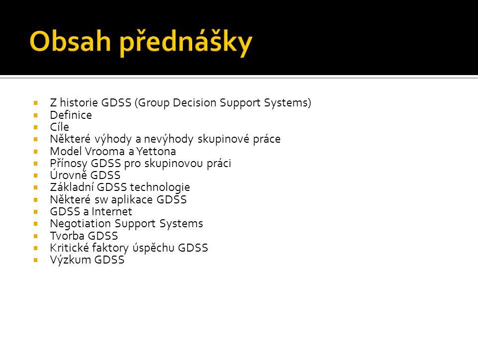  Z historie GDSS (Group Decision Support Systems)  Definice  Cíle  Některé výhody a nevýhody skupinové práce  Model Vrooma a Yettona  Přínosy GDSS pro skupinovou práci  Úrovně GDSS  Základní GDSS technologie  Některé sw aplikace GDSS  GDSS a Internet  Negotiation Support Systems  Tvorba GDSS  Kritické faktory úspěchu GDSS  Výzkum GDSS