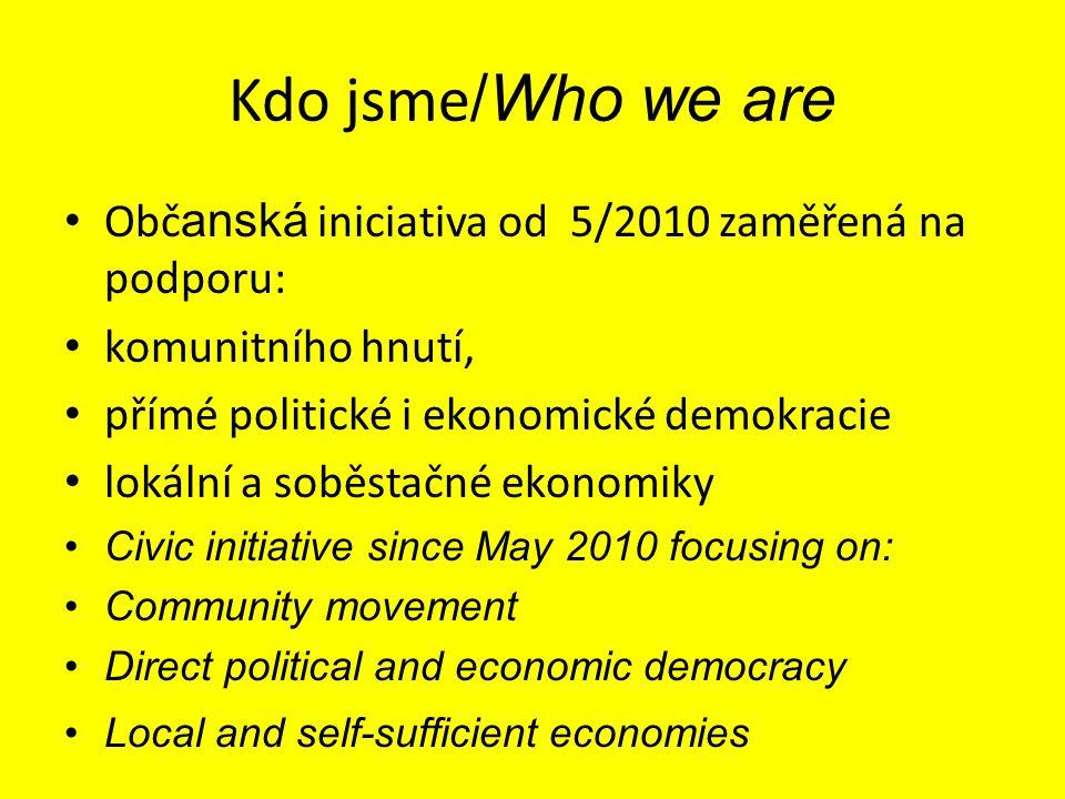 Kdo jsme /Who we are Obč anská iniciativa od 5/2010 zaměřená na podporu: komunitního hnutí, přímé politické i ekonomické demokracie lokální a soběstač