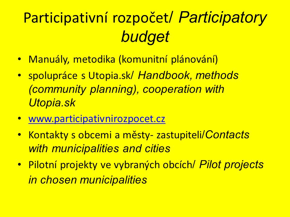 Participativní rozpočet / Participatory budget Manuály, metodika (komunitní plánování) spolupráce s Utopia.sk / Handbook, methods (community planning), cooperation with Utopia.sk www.participativnirozpocet.cz Kontakty s obcemi a městy- zastupiteli /Contacts with municipalities and cities Pilotní projekty ve vybraných obcích / Pilot projects in chosen municipalities