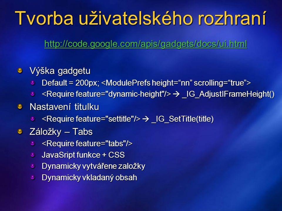 Tvorba uživatelského rozhraní http://code.google.com/apis/gadgets/docs/ui.html Výška gadgetu Default = 200px; Default = 200px;  _IG_AdjustIFrameHeight()  _IG_AdjustIFrameHeight() Nastavení titulku  _IG_SetTitle(title)  _IG_SetTitle(title) Záložky – Tabs JavaSript funkce + CSS Dynamicky vytvářene založky Dynamicky vkladaný obsah