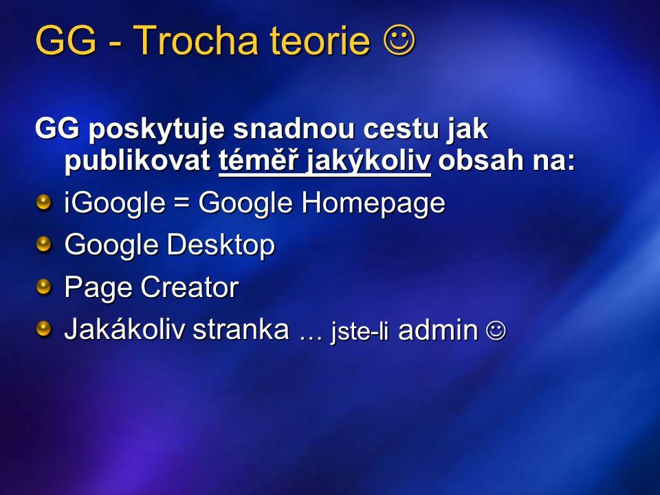 GG - Trocha teorie GG - Trocha teorie GG poskytuje snadnou cestu jak publikovat téměř jakýkoliv obsah na: iGoogle = Google Homepage Google Desktop Page Creator Jakákoliv stranka … jste-li admin … jste-li admin