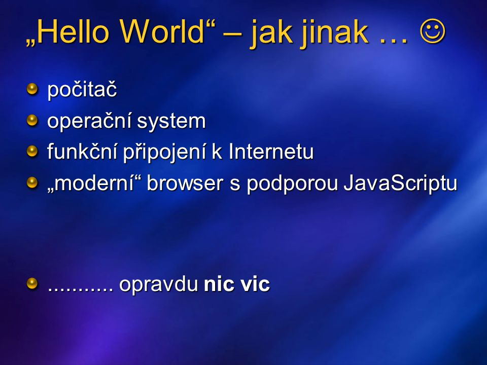 """""""Hello World – jak jinak … """"Hello World – jak jinak … počitač operační system funkční připojení k Internetu """"moderní browser s podporou JavaScriptu..........."""