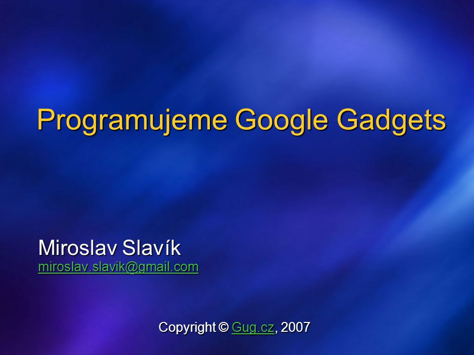 Programujeme Google Gadgets Miroslav Slavík miroslav.slavik@gmail.com Copyright © Gug.cz, 2007 Gug.cz