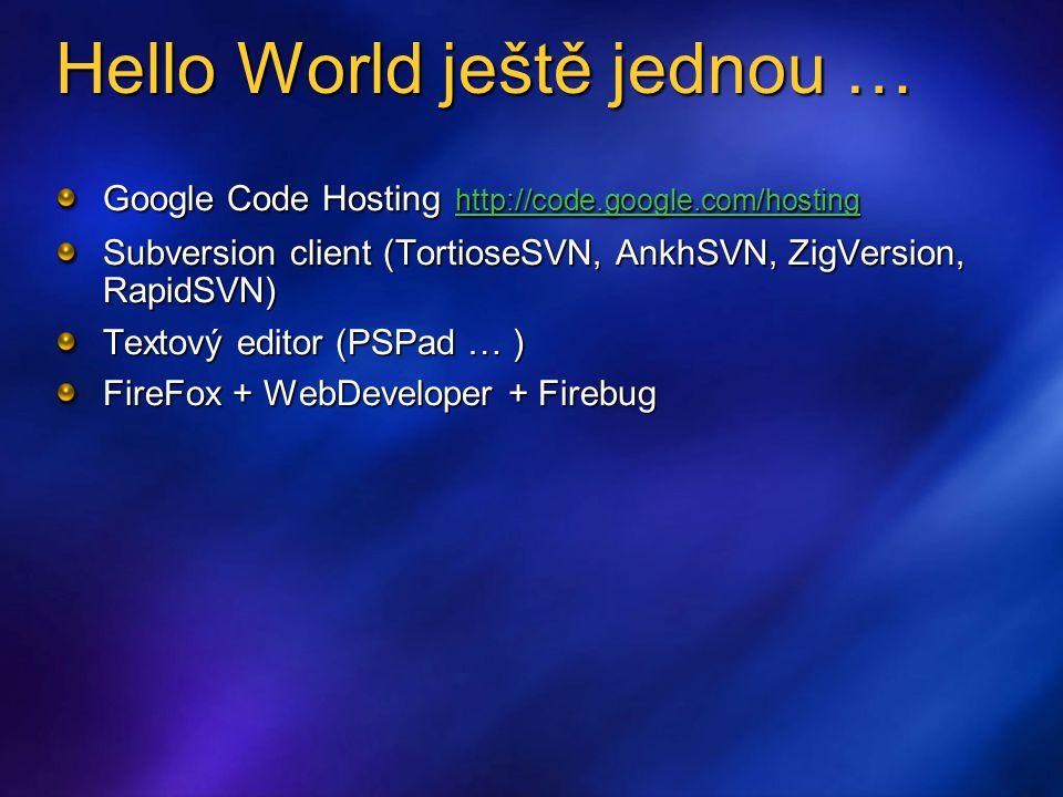 Hello World ještě jednou … Google Code Hosting http://code.google.com/hosting http://code.google.com/hosting Subversion client (TortioseSVN, AnkhSVN, ZigVersion, RapidSVN) Textový editor (PSPad … ) FireFox + WebDeveloper + Firebug