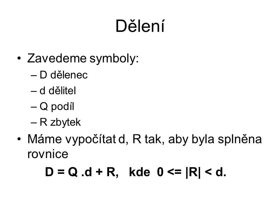Dělení Zavedeme symboly: –D dělenec –d dělitel –Q podíl –R zbytek Máme vypočítat d, R tak, aby byla splněna rovnice D = Q.d + R, kde0 <= |R| < d.
