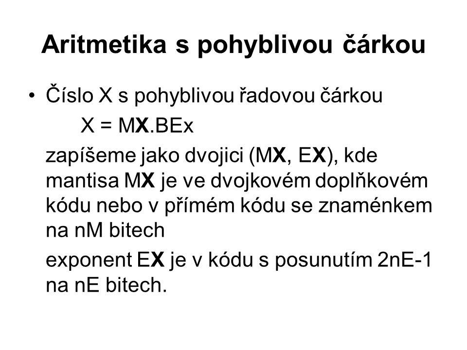 Aritmetika s pohyblivou čárkou Číslo X s pohyblivou řadovou čárkou X = MX.BEx zapíšeme jako dvojici (MX, EX), kde mantisa MX je ve dvojkovém doplňkovém kódu nebo v přímém kódu se znaménkem na nM bitech exponent EX je v kódu s posunutím 2nE-1 na nE bitech.