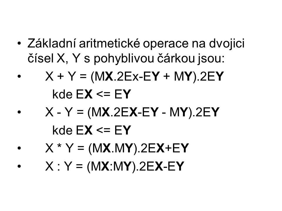 Základní aritmetické operace na dvojici čísel X, Y s pohyblivou čárkou jsou: X + Y = (MX.2Ex-EY + MY).2EY kde EX <= EY X - Y = (MX.2EX-EY - MY).2EY kde EX <= EY X * Y = (MX.MY).2EX+EY X : Y = (MX:MY).2EX-EY