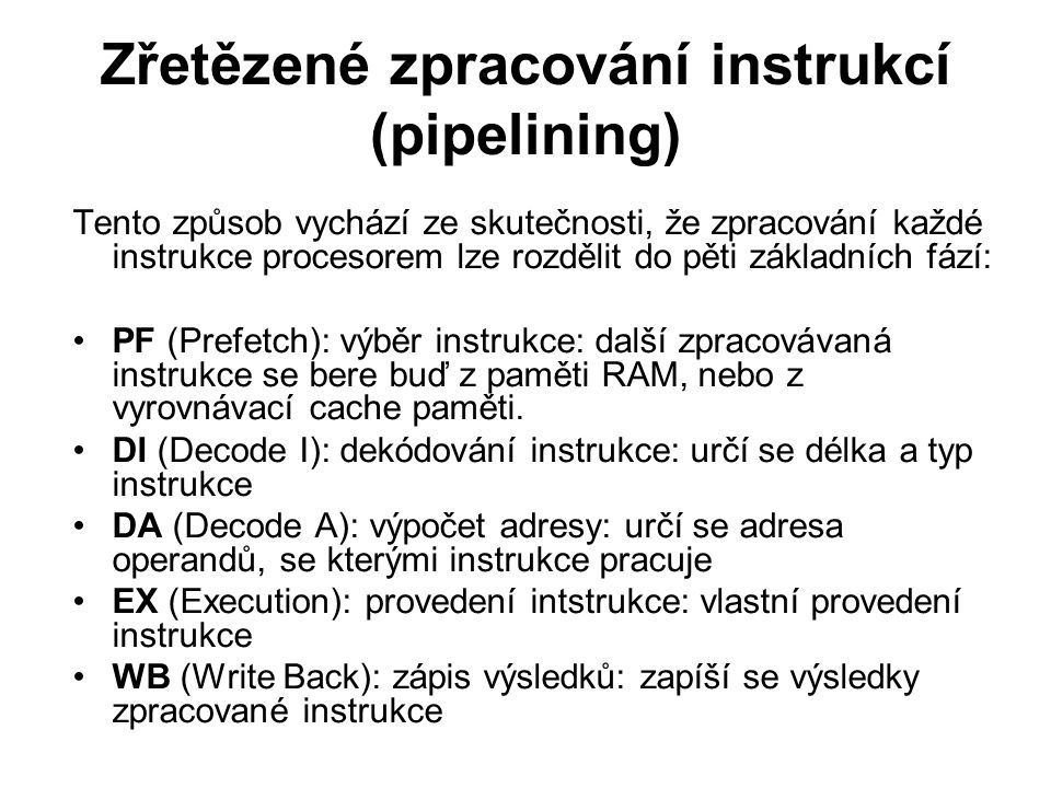 Zřetězené zpracování instrukcí (pipelining) Tento způsob vychází ze skutečnosti, že zpracování každé instrukce procesorem lze rozdělit do pěti základních fází: PF (Prefetch): výběr instrukce: další zpracovávaná instrukce se bere buď z paměti RAM, nebo z vyrovnávací cache paměti.