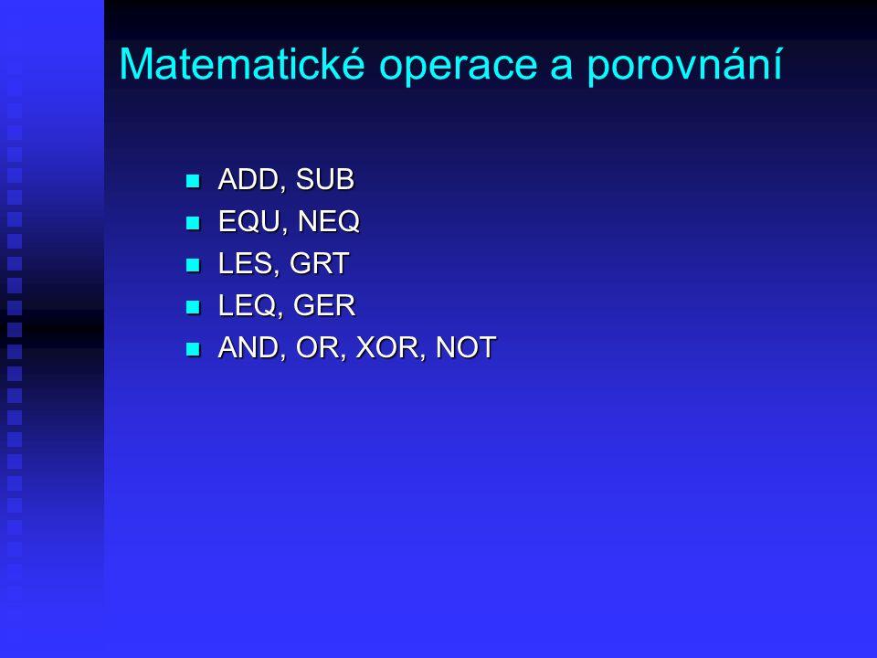 Matematické operace a porovnání n ADD, SUB n EQU, NEQ n LES, GRT n LEQ, GER n AND, OR, XOR, NOT
