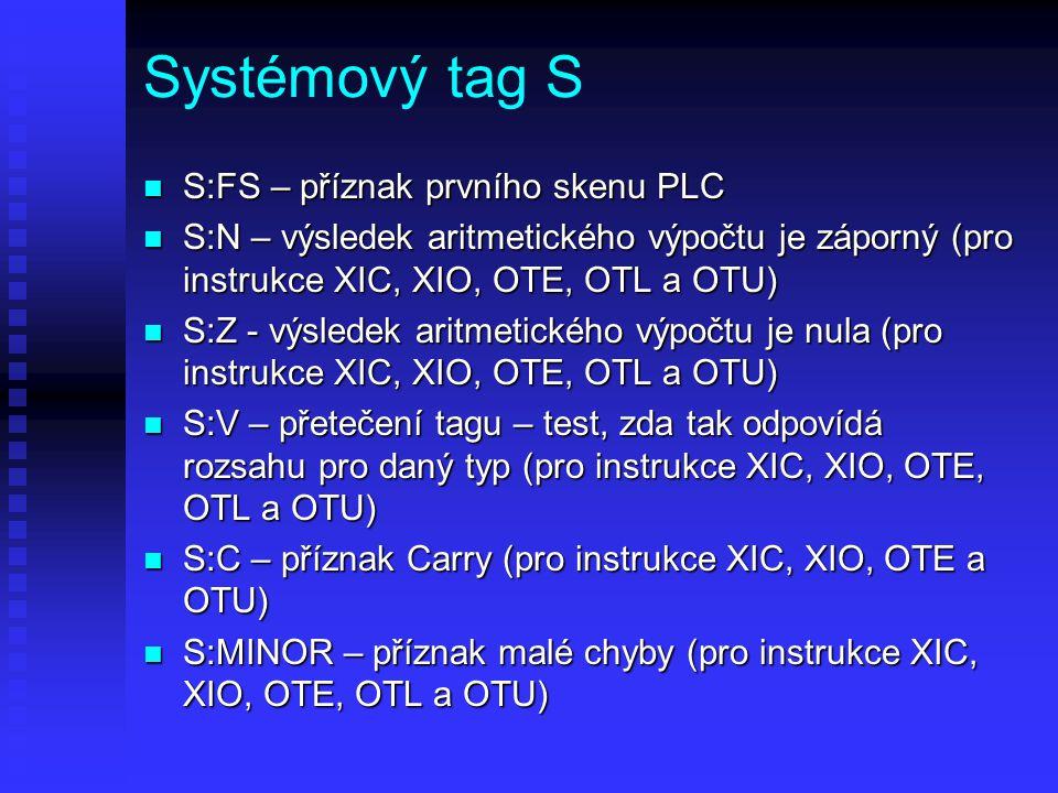 Systémový tag S n S:FS – příznak prvního skenu PLC n S:N – výsledek aritmetického výpočtu je záporný (pro instrukce XIC, XIO, OTE, OTL a OTU) n S:Z -
