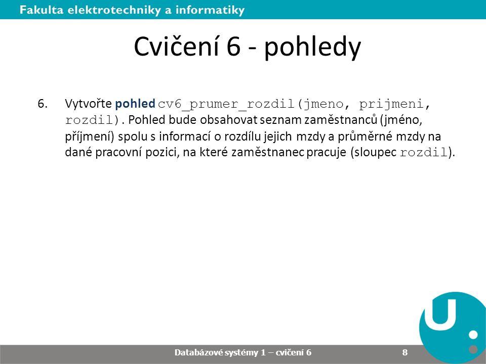 Databázové systémy 1 – cvičení 6 8 Cvičení 6 - pohledy 6.Vytvořte pohled cv6_prumer_rozdil(jmeno, prijmeni, rozdil).