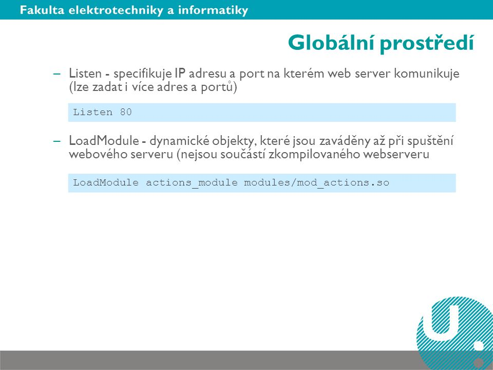 Globální prostředí –Listen - specifikuje IP adresu a port na kterém web server komunikuje (lze zadat i více adres a portů) –LoadModule - dynamické obj