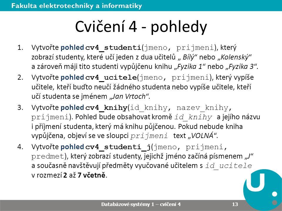 """Cvičení 4 - pohledy 1.Vytvořte pohled cv4_studenti ( jmeno, prijmeni ), který zobrazí studenty, které učí jeden z dua učitelů """" Bílý nebo """"Kolenský a zároveň máji tito studenti vypůjčenu knihu """"Fyzika 1 nebo """"Fyzika 3 ."""