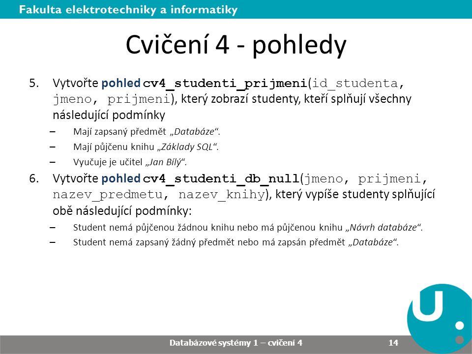 """Databázové systémy 1 – cvičení 4 14 Cvičení 4 - pohledy 5.Vytvořte pohled cv4_studenti_prijmeni ( id_studenta, jmeno, prijmeni ), který zobrazí studenty, kteří splňují všechny následující podmínky – Mají zapsaný předmět """"Databáze ."""