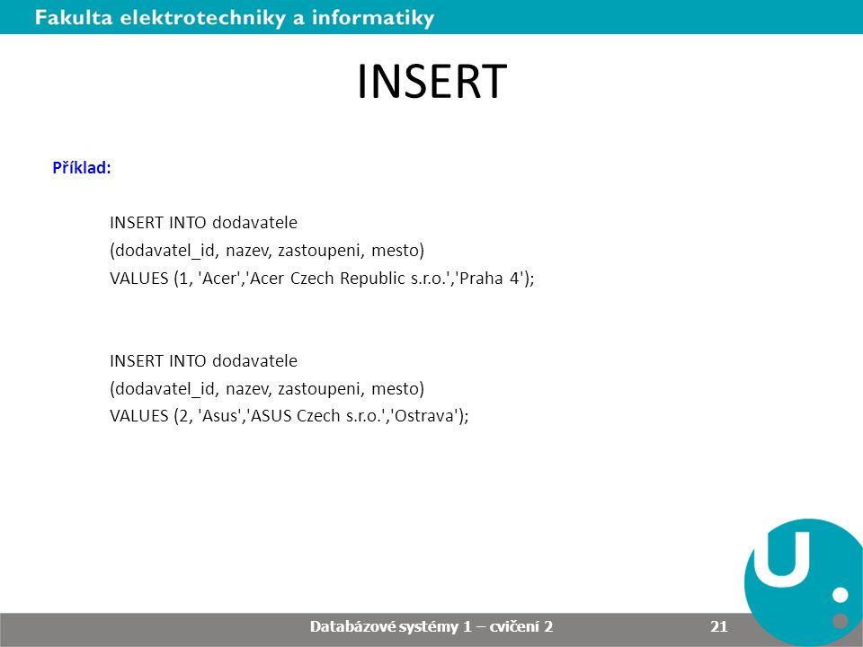 INSERT Příklad: INSERT INTO dodavatele (dodavatel_id, nazev, zastoupeni, mesto) VALUES (1, Acer , Acer Czech Republic s.r.o. , Praha 4 ); INSERT INTO dodavatele (dodavatel_id, nazev, zastoupeni, mesto) VALUES (2, Asus , ASUS Czech s.r.o. , Ostrava ); Databázové systémy 1 – cvičení 2 21
