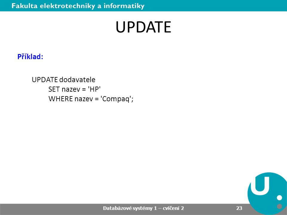 UPDATE Příklad: UPDATE dodavatele SET nazev = HP WHERE nazev = Compaq ; Databázové systémy 1 – cvičení 2 23