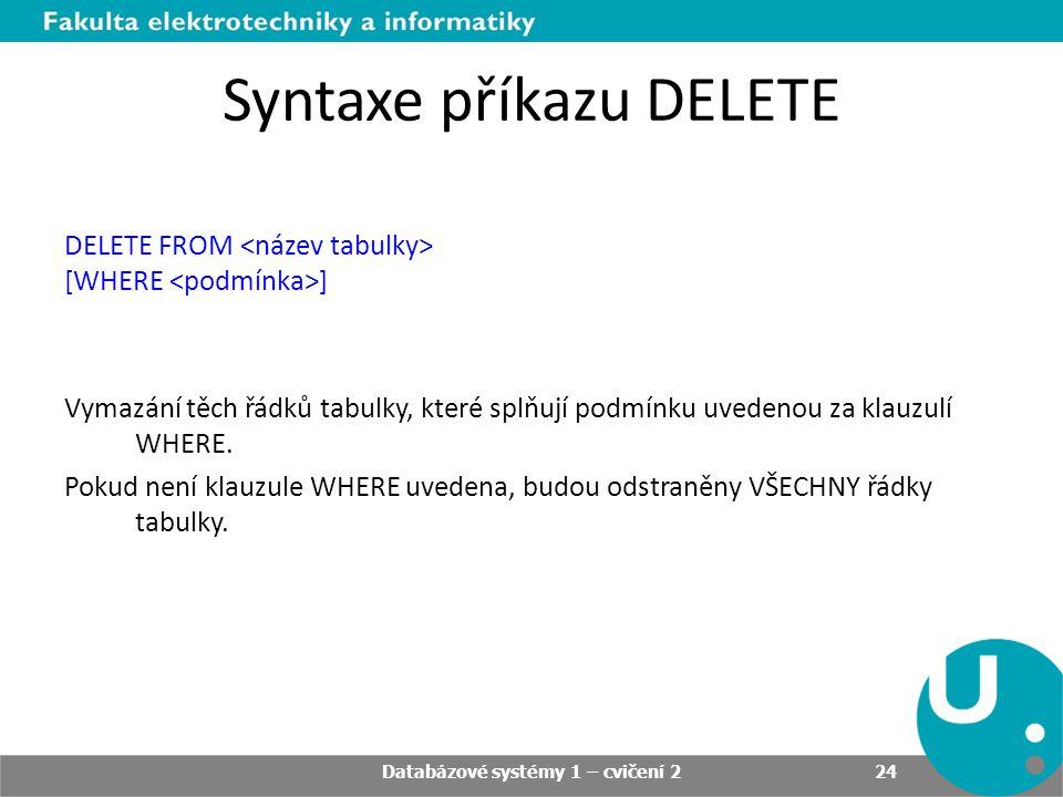 Syntaxe příkazu DELETE DELETE FROM [WHERE ] Vymazání těch řádků tabulky, které splňují podmínku uvedenou za klauzulí WHERE.