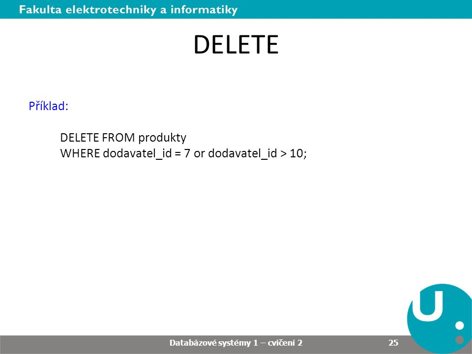 DELETE Příklad: DELETE FROM produkty WHERE dodavatel_id = 7 or dodavatel_id > 10; Databázové systémy 1 – cvičení 2 25