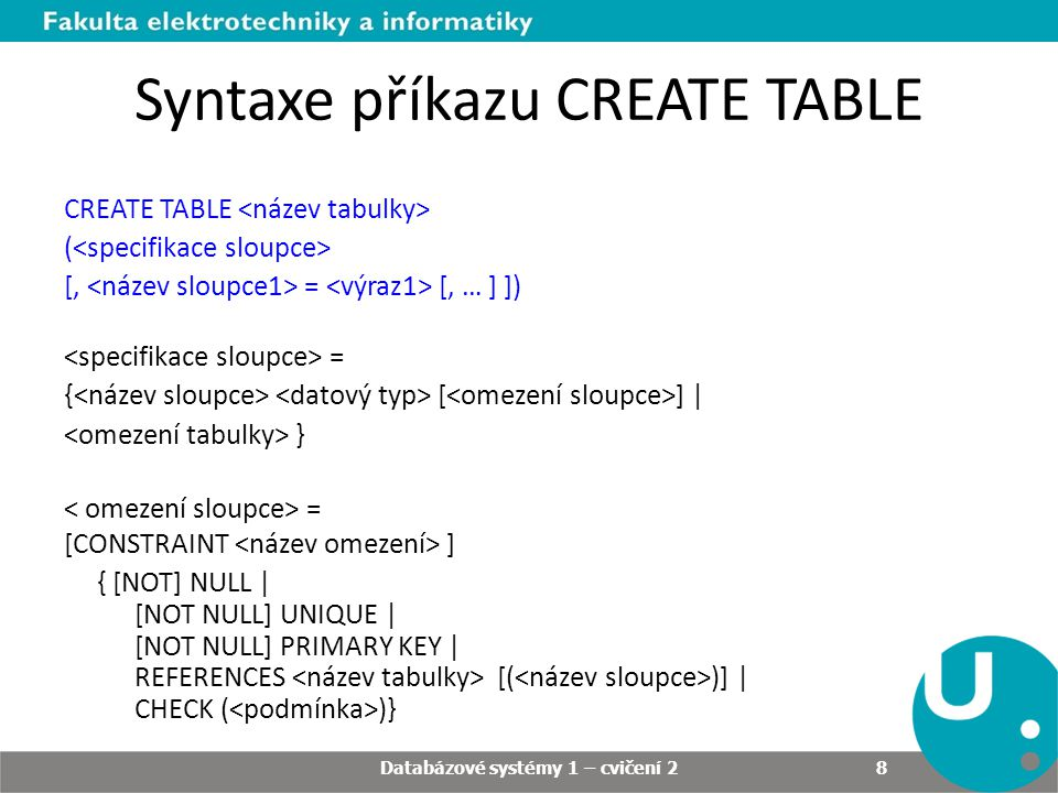 Syntaxe příkazu CREATE TABLE CREATE TABLE ( [, = [, … ] ]) = { [ ] | } = [CONSTRAINT ] { [NOT] NULL | [NOT NULL] UNIQUE | [NOT NULL] PRIMARY KEY | REFERENCES [( )] | CHECK ( )} Databázové systémy 1 – cvičení 2 8