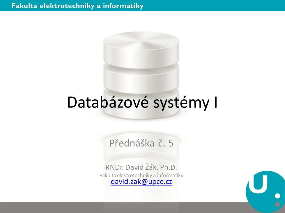 Databázové systémy I Přednáška č. 5 RNDr. David Žák, Ph.D. Fakulta elektrotechniky a informatiky david.zak@upce.cz david.zak@upce.cz