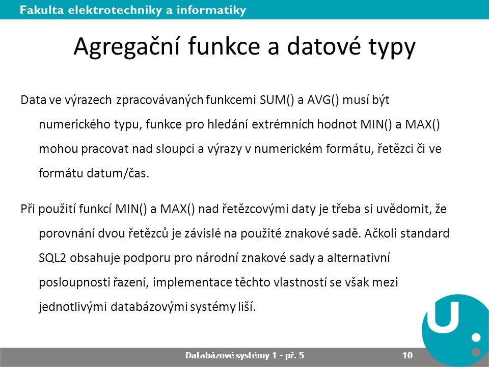 Agregační funkce a datové typy Data ve výrazech zpracovávaných funkcemi SUM() a AVG() musí být numerického typu, funkce pro hledání extrémních hodnot