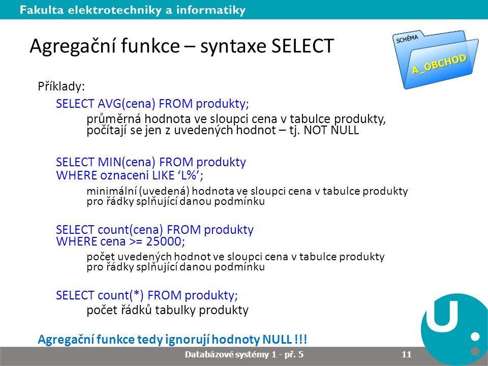 Agregační funkce – syntaxe SELECT Příklady: SELECT AVG(cena) FROM produkty; průměrná hodnota ve sloupci cena v tabulce produkty, počítají se jen z uve
