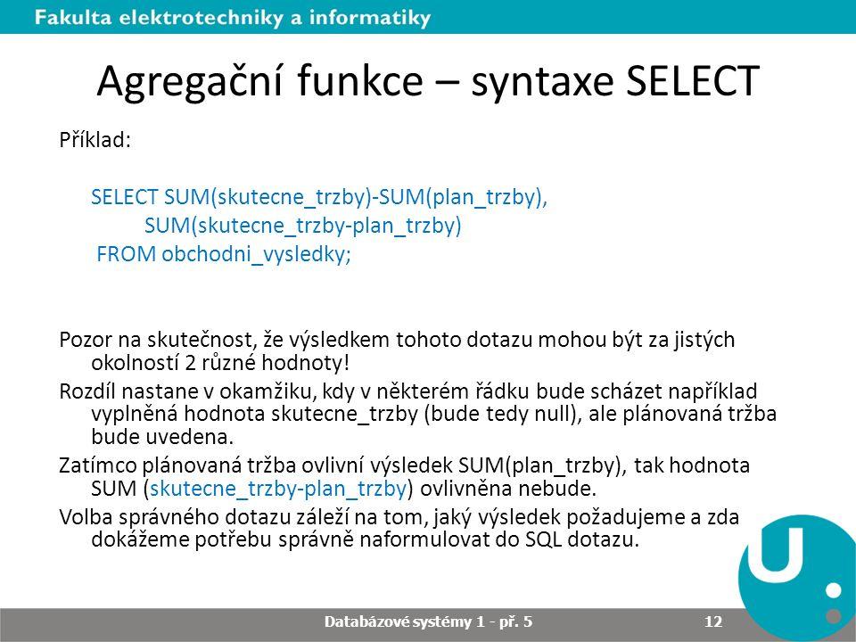 Agregační funkce – syntaxe SELECT Příklad: SELECT SUM(skutecne_trzby)-SUM(plan_trzby), SUM(skutecne_trzby-plan_trzby) FROM obchodni_vysledky; Pozor na