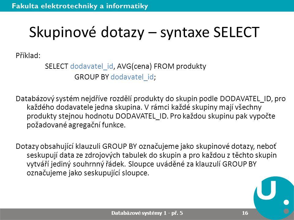 Skupinové dotazy – syntaxe SELECT Příklad: SELECT dodavatel_id, AVG(cena) FROM produkty GROUP BY dodavatel_id; Databázový systém nejdříve rozdělí prod
