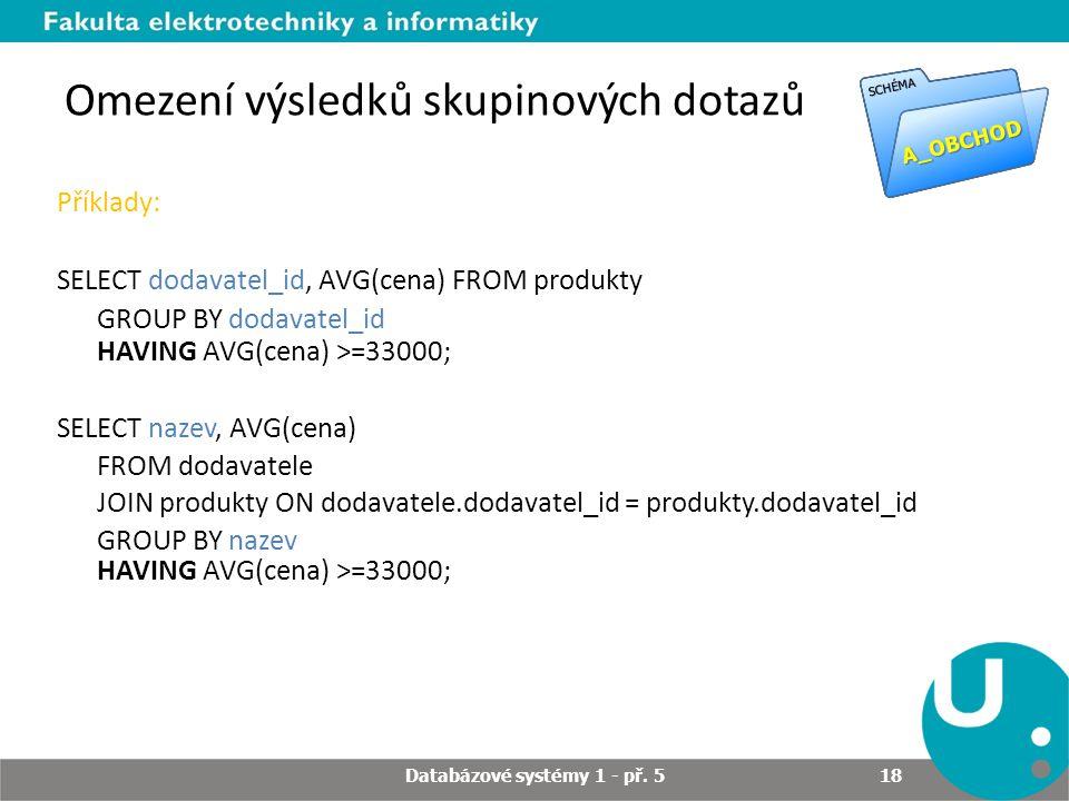 Omezení výsledků skupinových dotazů Příklady: SELECT dodavatel_id, AVG(cena) FROM produkty GROUP BY dodavatel_id HAVING AVG(cena) >=33000; SELECT naze