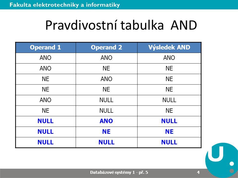 Pravdivostní tabulka AND Operand 1Operand 2Výsledek AND ANO NE ANONE ANONULL NENULLNE NULLANONULL NE NULL Databázové systémy 1 - př. 5 4
