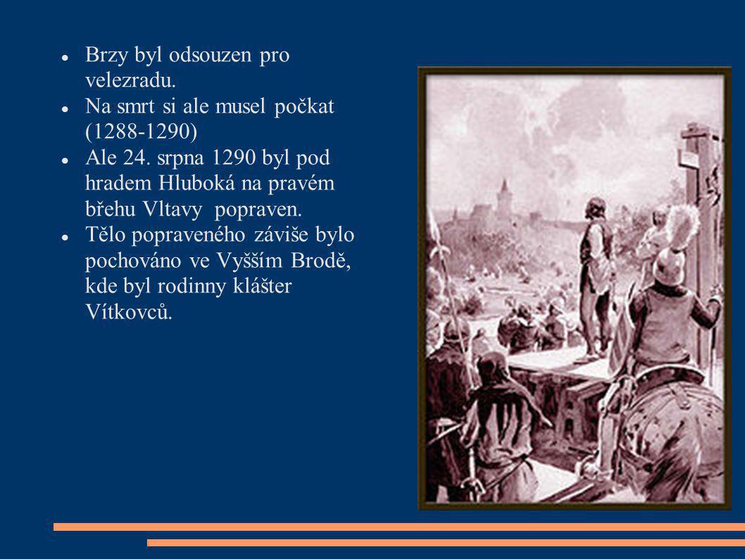 Brzy byl odsouzen pro velezradu. Na smrt si ale musel počkat (1288-1290) Ale 24. srpna 1290 byl pod hradem Hluboká na pravém břehu Vltavy popraven. Tě