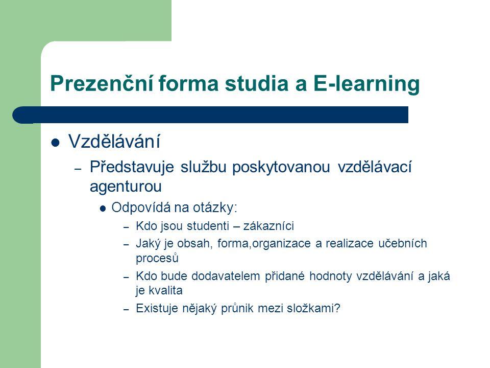 Prezenční forma studia a E-learning Vzdělávání – Představuje službu poskytovanou vzdělávací agenturou Odpovídá na otázky: – Kdo jsou studenti – zákazníci – Jaký je obsah, forma,organizace a realizace učebních procesů – Kdo bude dodavatelem přidané hodnoty vzdělávání a jaká je kvalita – Existuje nějaký průnik mezi složkami?