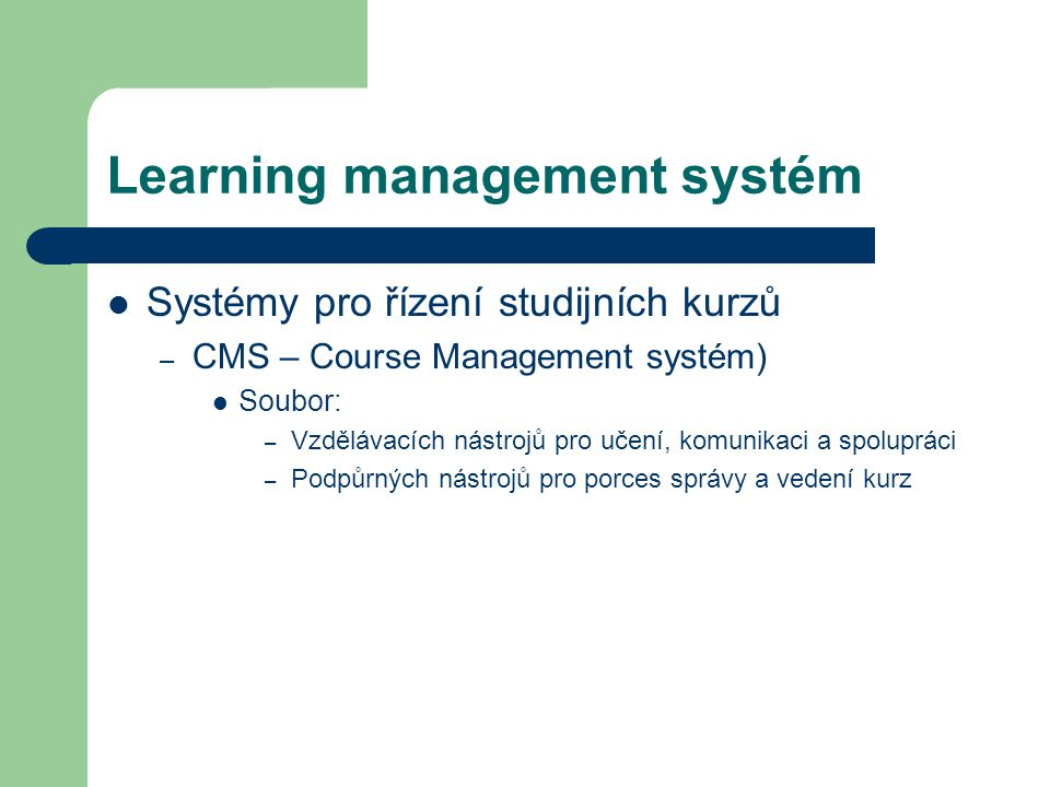 Learning management systém Systémy pro řízení studijních kurzů – CMS – Course Management systém) Soubor: – Vzdělávacích nástrojů pro učení, komunikaci a spolupráci – Podpůrných nástrojů pro porces správy a vedení kurz