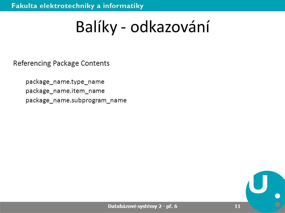 Balíky - odkazování Referencing Package Contents package_name.type_name package_name.item_name package_name.subprogram_name Databázové systémy 2 - př.