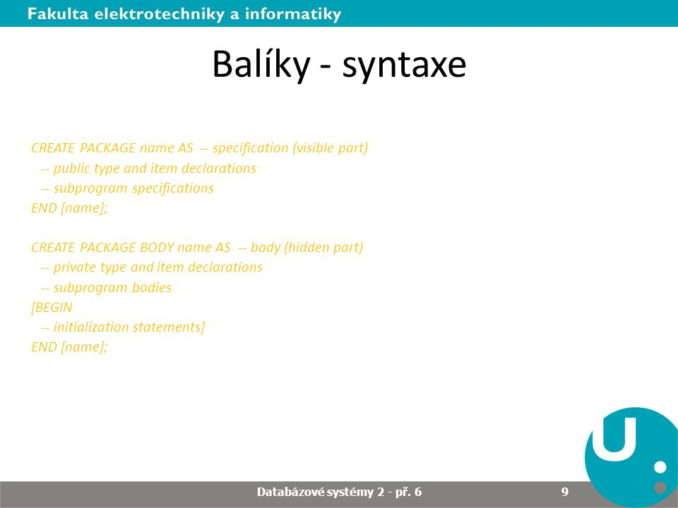 Balíky - syntaxe CREATE PACKAGE name AS -- specification (visible part) -- public type and item declarations -- subprogram specifications END [name]; CREATE PACKAGE BODY name AS -- body (hidden part) -- private type and item declarations -- subprogram bodies [BEGIN -- initialization statements] END [name]; Databázové systémy 2 - př.