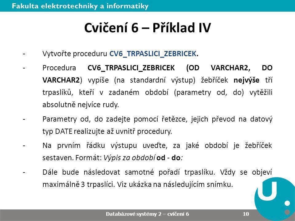 Databázové systémy 2 – cvičení 6 10 Cvičení 6 – Příklad IV -Vytvořte proceduru CV6_TRPASLICI_ZEBRICEK. -Procedura CV6_TRPASLICI_ZEBRICEK (OD VARCHAR2,
