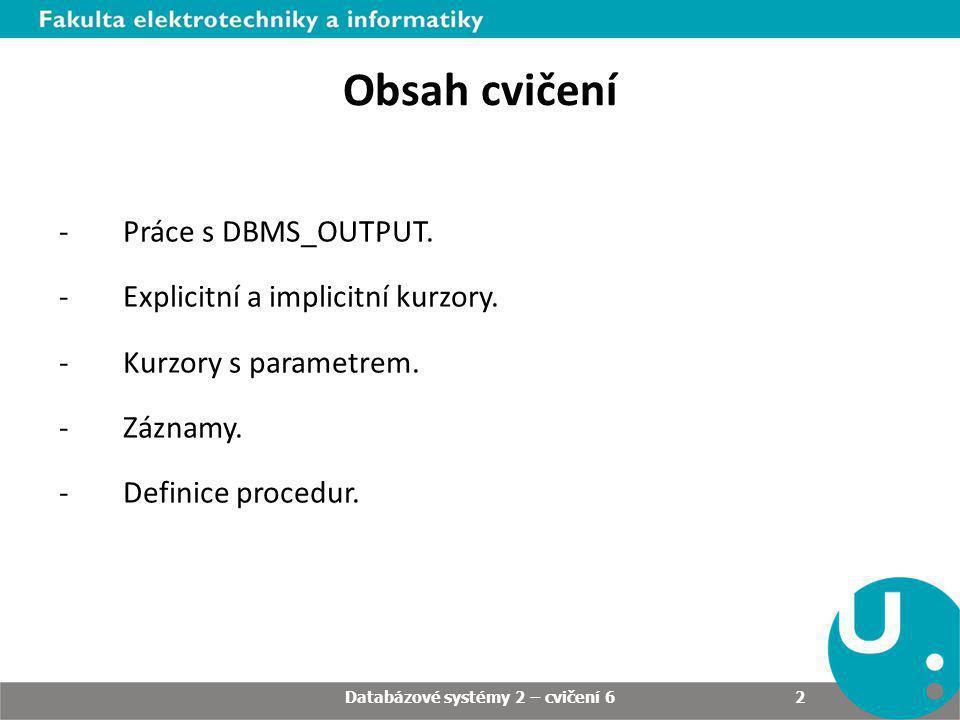 Cvičení 6 Základní používání DBMS_OUTPUT: DECLARE i_text VARCHAR2(100) DEFAULT Ahoj světe! ; i_cislo NUMBER(10,8); BEGIN dbms_output.put_line(i_text); i_text := NULL; dbms_output.put_line(i_text); i_cislo := 22/7; dbms_output.put_line(i_cislo); i_text := Nový text ; i_text := i_text || || i_cislo; dbms_output.put_line(i_text); END; / Databázové systémy 2 – cvičení 5 3 Databázové systémy 2 – cvičení 6 3