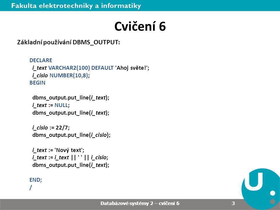 Cvičení 6 Základní používání DBMS_OUTPUT: DECLARE i_text VARCHAR2(100) DEFAULT 'Ahoj světe!'; i_cislo NUMBER(10,8); BEGIN dbms_output.put_line(i_text)