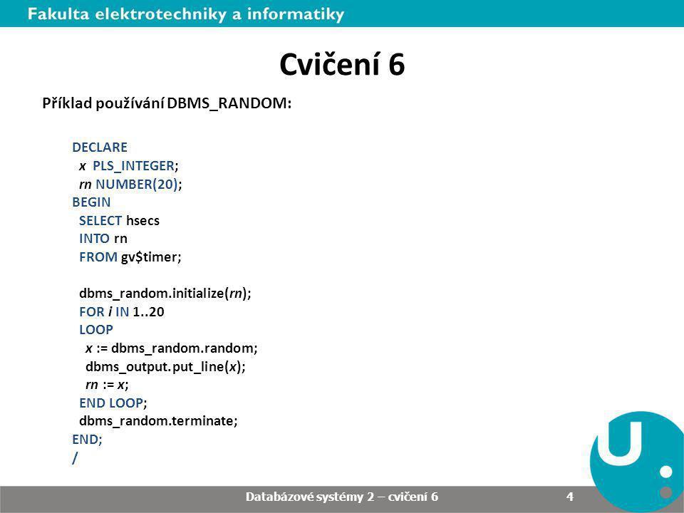 4 Cvičení 6 Příklad používání DBMS_RANDOM: DECLARE x PLS_INTEGER; rn NUMBER(20); BEGIN SELECT hsecs INTO rn FROM gv$timer; dbms_random.initialize(rn);