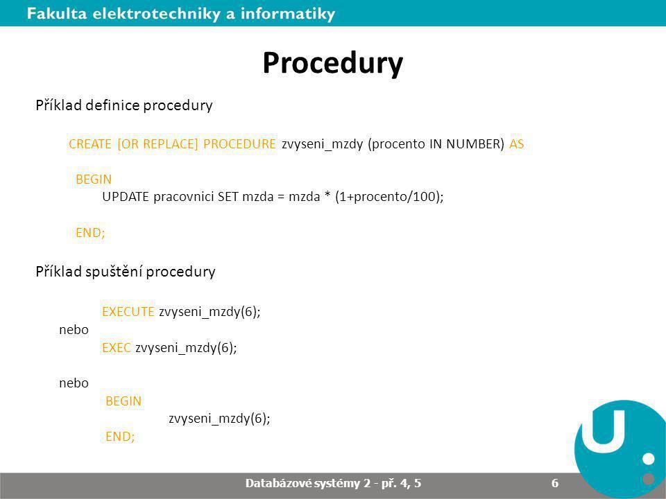 Procedury Příklad definice procedury CREATE [OR REPLACE] PROCEDURE zvyseni_mzdy (procento IN NUMBER) AS BEGIN UPDATE pracovnici SET mzda = mzda * (1+procento/100); END; Příklad spuštění procedury EXECUTE zvyseni_mzdy(6); nebo EXEC zvyseni_mzdy(6); nebo BEGIN zvyseni_mzdy(6); END; Databázové systémy 2 - př.