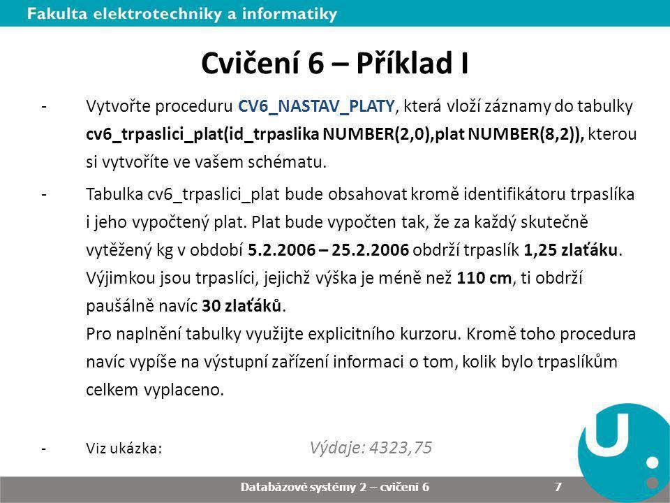 Databázové systémy 2 – cvičení 6 7 Cvičení 6 – Příklad I -Vytvořte proceduru CV6_NASTAV_PLATY, která vloží záznamy do tabulky cv6_trpaslici_plat(id_tr