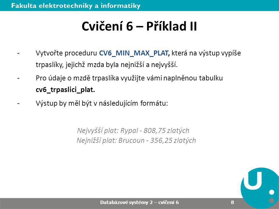 Databázové systémy 2 – cvičení 6 8 Cvičení 6 – Příklad II -Vytvořte proceduru CV6_MIN_MAX_PLAT, která na výstup vypíše trpaslíky, jejichž mzda byla nejnižší a nejvyšší.