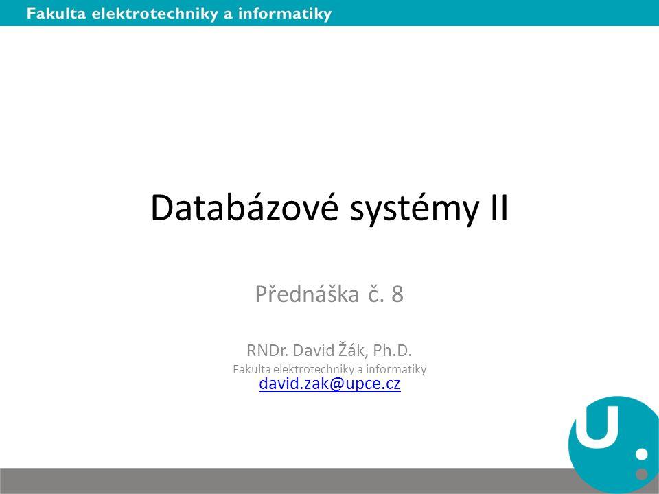 Databázové systémy II Přednáška č. 8 RNDr. David Žák, Ph.D. Fakulta elektrotechniky a informatiky david.zak@upce.cz david.zak@upce.cz
