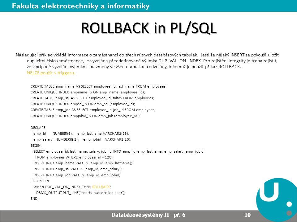 ROLLBACK in PL/SQL Následující příklad vkládá informace o zaměstnanci do třech různých databázových tabulek. Jestliže nějaký INSERT se pokouší uložit